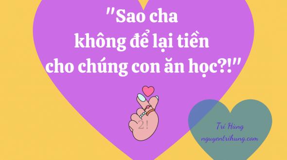 """""""SAO CHA KHÔNG ĐỂ LẠI TIỀN CHO CHÚNG CON ĂN HỌC?!"""" ( ♤♤ )"""